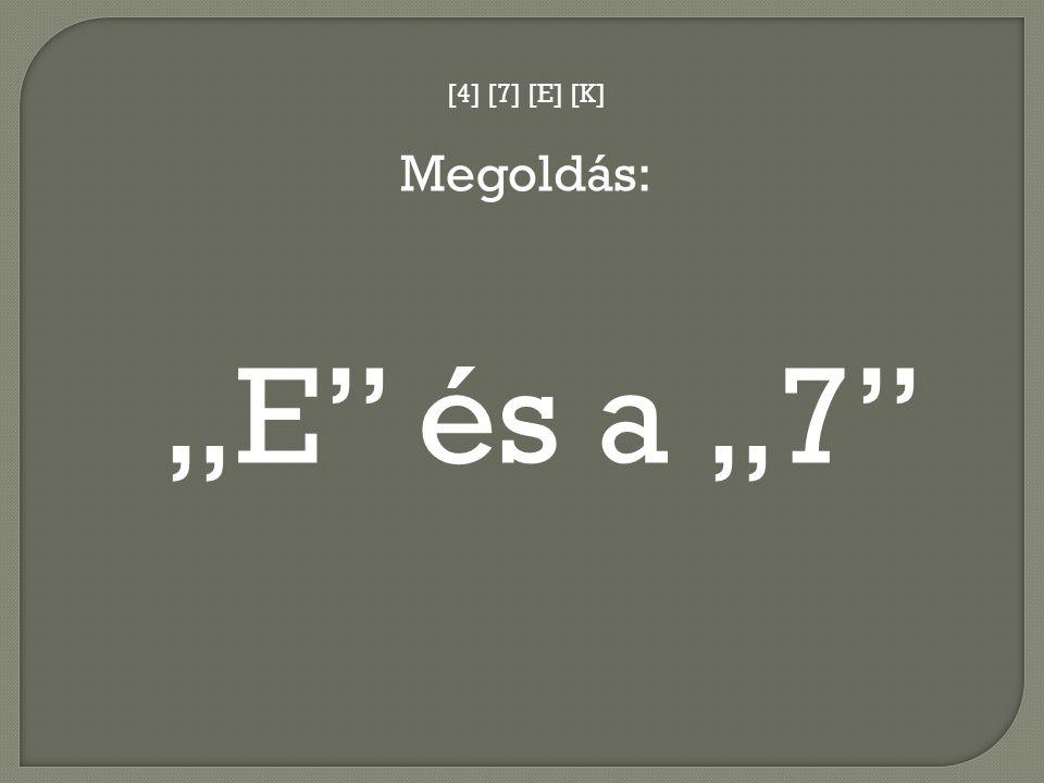"""[4] [7] [E] [K] Megoldás: """"E és a """"7"""